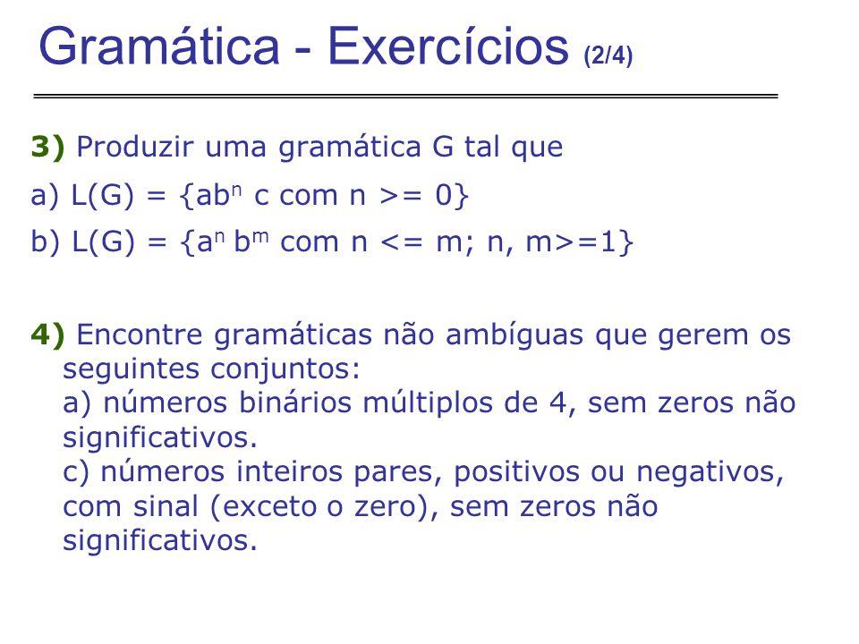 3) Produzir uma gramática G tal que a) L(G) = {ab n c com n >= 0} b) L(G) = {a n b m com n =1} 4) Encontre gramáticas não ambíguas que gerem os seguintes conjuntos: a) números binários múltiplos de 4, sem zeros não significativos.