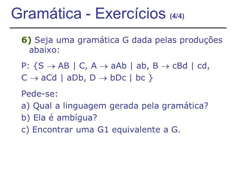 6) Seja uma gramática G dada pelas produções abaixo: P: {S  AB | C, A  aAb | ab, B  cBd | cd, C  aCd | aDb, D  bDc | bc } Pede-se: a) Qual a linguagem gerada pela gramática.