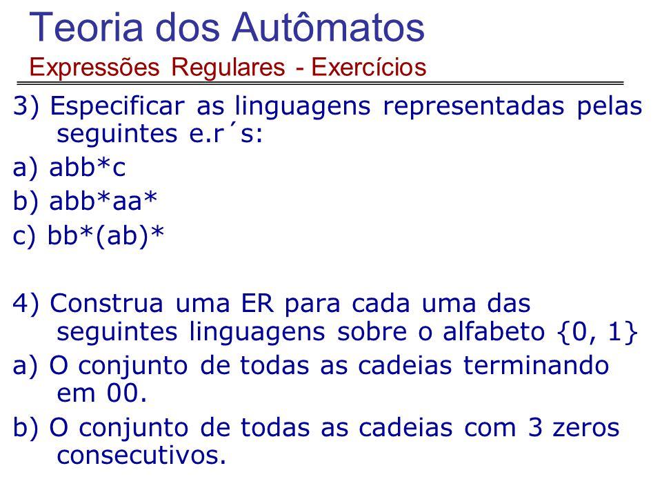 Teoria dos Autômatos Expressões Regulares - Exercícios 3) Especificar as linguagens representadas pelas seguintes e.r´s: a) abb*c b) abb*aa* c) bb*(ab)* 4) Construa uma ER para cada uma das seguintes linguagens sobre o alfabeto {0, 1} a) O conjunto de todas as cadeias terminando em 00.