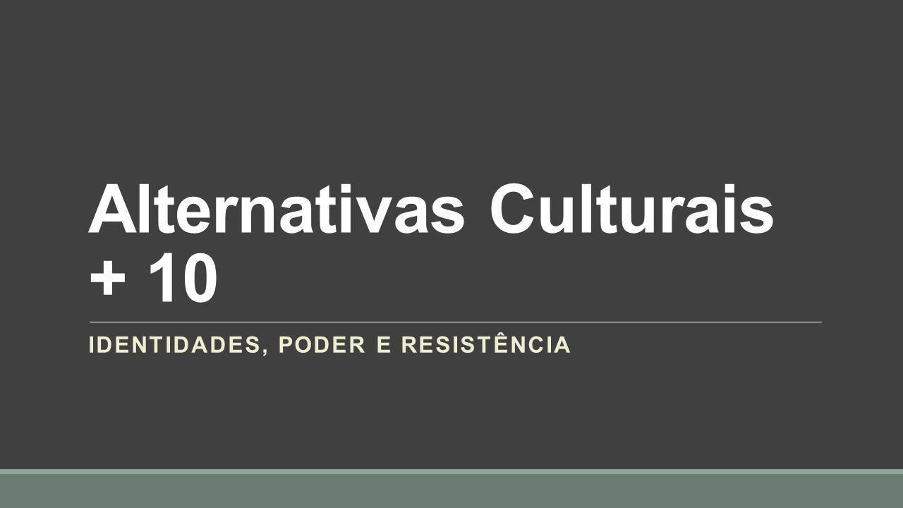 Alternativas Culturais + 10 IDENTIDADES, PODER E RESISTÊNCIA
