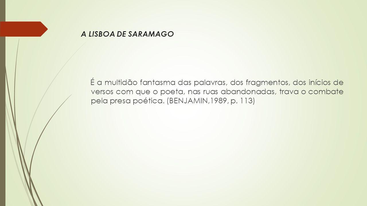 A LISBOA DE SARAMAGO É a multidão fantasma das palavras, dos fragmentos, dos inícios de versos com que o poeta, nas ruas abandonadas, trava o combate pela presa poética.