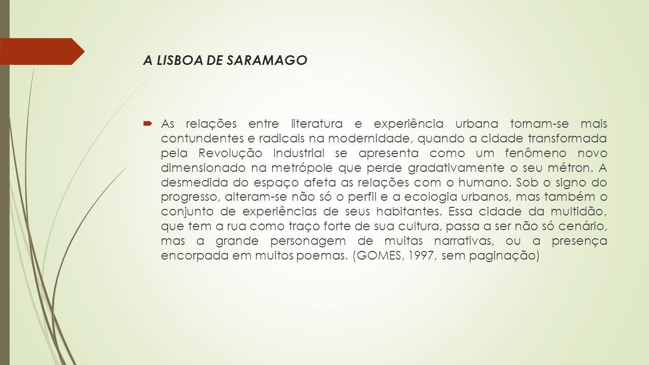 A LISBOA DE SARAMAGO  As relações entre literatura e experiência urbana tornam-se mais contundentes e radicais na modernidade, quando a cidade transformada pela Revolução Industrial se apresenta como um fenômeno novo dimensionado na metrópole que perde gradativamente o seu métron.