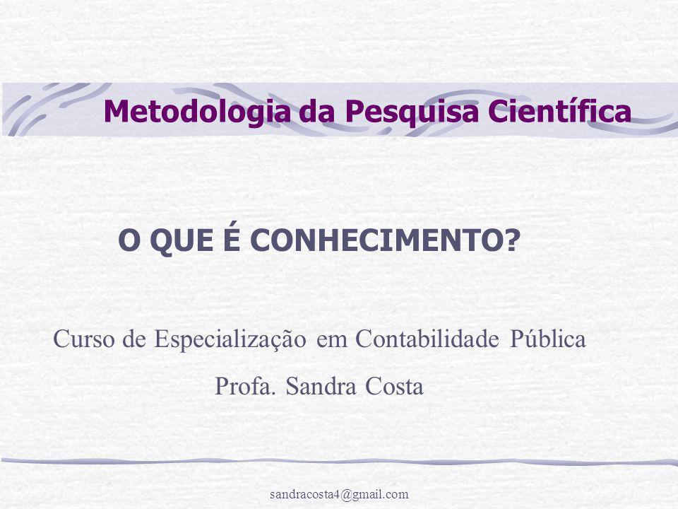 sandracosta4@gmail.com Metodologia da Pesquisa Científica O QUE É CONHECIMENTO? Curso de Especialização em Contabilidade Pública Profa. Sandra Costa