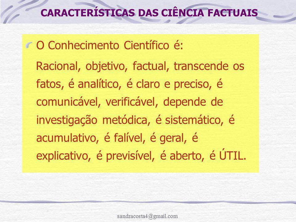 sandracosta4@gmail.com CARACTERÍSTICAS DAS CIÊNCIA FACTUAIS O Conhecimento Científico é: Racional, objetivo, factual, transcende os fatos, é analítico, é claro e preciso, é comunicável, verificável, depende de investigação metódica, é sistemático, é acumulativo, é falível, é geral, é explicativo, é previsível, é aberto, é ÚTIL.
