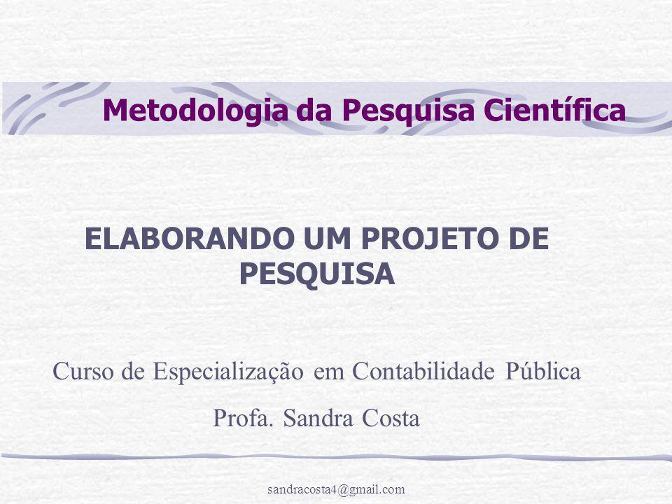 sandracosta4@gmail.com Metodologia da Pesquisa Científica ELABORANDO UM PROJETO DE PESQUISA Curso de Especialização em Contabilidade Pública Profa. Sa