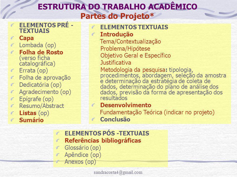 sandracosta4@gmail.com ESTRUTURA DO TRABALHO ACADÊMICO Partes do Projeto* ELEMENTOS PRÉ - TEXTUAIS Capa Lombada (op) Folha de Rosto (verso ficha catalográfica) Errata (op) Folha de aprovação Dedicatória (op) Agradecimento (op) Epígrafe (op) Resumo/Abstract Listas (op) Sumário ELEMENTOS TEXTUAIS Introdução Tema/Contextualização Problema/Hipótese Objetivo Geral e Específico Justificativa Metodologia da pesquisa: tipologia, procedimentos, abordagem, seleção da amostra e determinação da estratégia de coleta de dados, determinação do plano de análise dos dados, previsão da forma de apresentação dos resultados Desenvolvimento Fundamentação Teórica (indicar no projeto) Conclusão ELEMENTOS PÓS -TEXTUAIS Referências bibliográficas Glossário (op) Apêndice (op) Anexos (op)