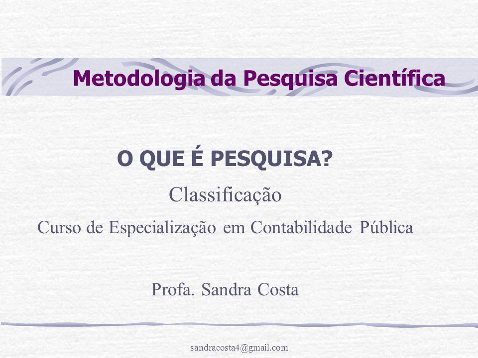 sandracosta4@gmail.com Metodologia da Pesquisa Científica O QUE É PESQUISA? Classificação Curso de Especialização em Contabilidade Pública Profa. Sand