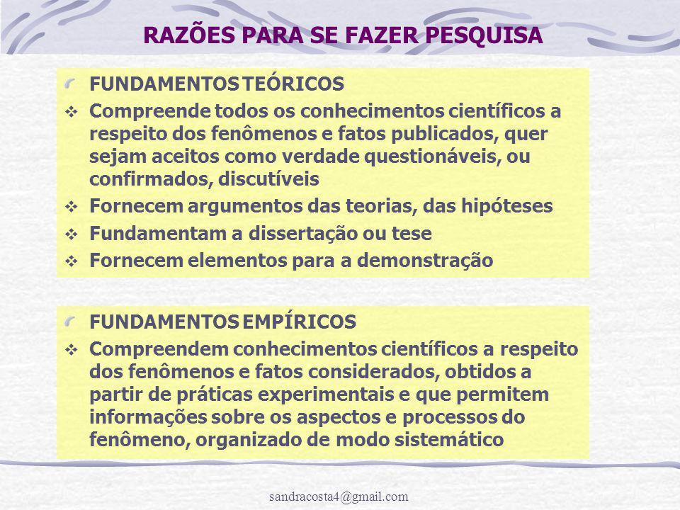 sandracosta4@gmail.com RAZÕES PARA SE FAZER PESQUISA FUNDAMENTOS TEÓRICOS  Compreende todos os conhecimentos científicos a respeito dos fenômenos e fatos publicados, quer sejam aceitos como verdade questionáveis, ou confirmados, discutíveis  Fornecem argumentos das teorias, das hipóteses  Fundamentam a dissertação ou tese  Fornecem elementos para a demonstração FUNDAMENTOS EMPÍRICOS  Compreendem conhecimentos científicos a respeito dos fenômenos e fatos considerados, obtidos a partir de práticas experimentais e que permitem informações sobre os aspectos e processos do fenômeno, organizado de modo sistemático