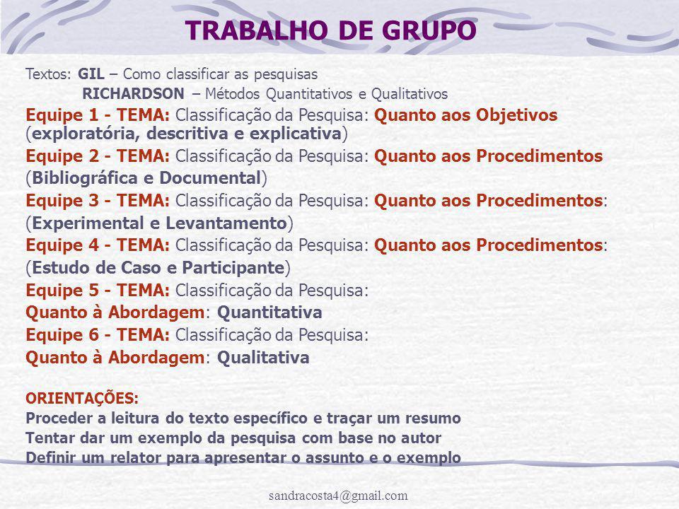 sandracosta4@gmail.com TRABALHO DE GRUPO Textos: GIL – Como classificar as pesquisas RICHARDSON – Métodos Quantitativos e Qualitativos Equipe 1 - TEMA: Classificação da Pesquisa: Quanto aos Objetivos (exploratória, descritiva e explicativa) Equipe 2 - TEMA: Classificação da Pesquisa: Quanto aos Procedimentos (Bibliográfica e Documental) Equipe 3 - TEMA: Classificação da Pesquisa: Quanto aos Procedimentos: (Experimental e Levantamento) Equipe 4 - TEMA: Classificação da Pesquisa: Quanto aos Procedimentos: (Estudo de Caso e Participante) Equipe 5 - TEMA: Classificação da Pesquisa: Quanto à Abordagem: Quantitativa Equipe 6 - TEMA: Classificação da Pesquisa: Quanto à Abordagem: Qualitativa ORIENTAÇÕES: Proceder a leitura do texto específico e traçar um resumo Tentar dar um exemplo da pesquisa com base no autor Definir um relator para apresentar o assunto e o exemplo