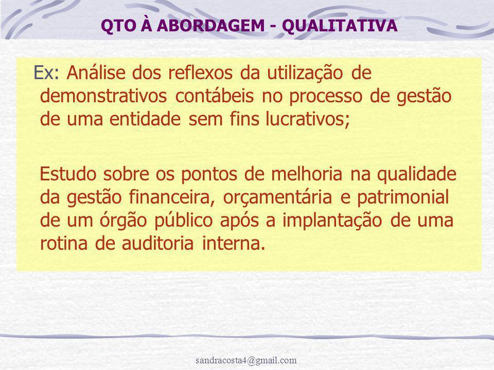 sandracosta4@gmail.com QTO À ABORDAGEM - QUALITATIVA Ex: Análise dos reflexos da utilização de demonstrativos contábeis no processo de gestão de uma e