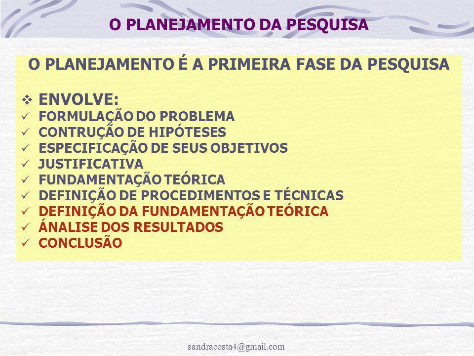 sandracosta4@gmail.com O PLANEJAMENTO DA PESQUISA O PLANEJAMENTO É A PRIMEIRA FASE DA PESQUISA  ENVOLVE: FORMULAÇÃO DO PROBLEMA CONTRUÇÃO DE HIPÓTESES ESPECIFICAÇÃO DE SEUS OBJETIVOS JUSTIFICATIVA FUNDAMENTAÇÃO TEÓRICA DEFINIÇÃO DE PROCEDIMENTOS E TÉCNICAS DEFINIÇÃO DA FUNDAMENTAÇÃO TEÓRICA ÁNALISE DOS RESULTADOS CONCLUSÃO
