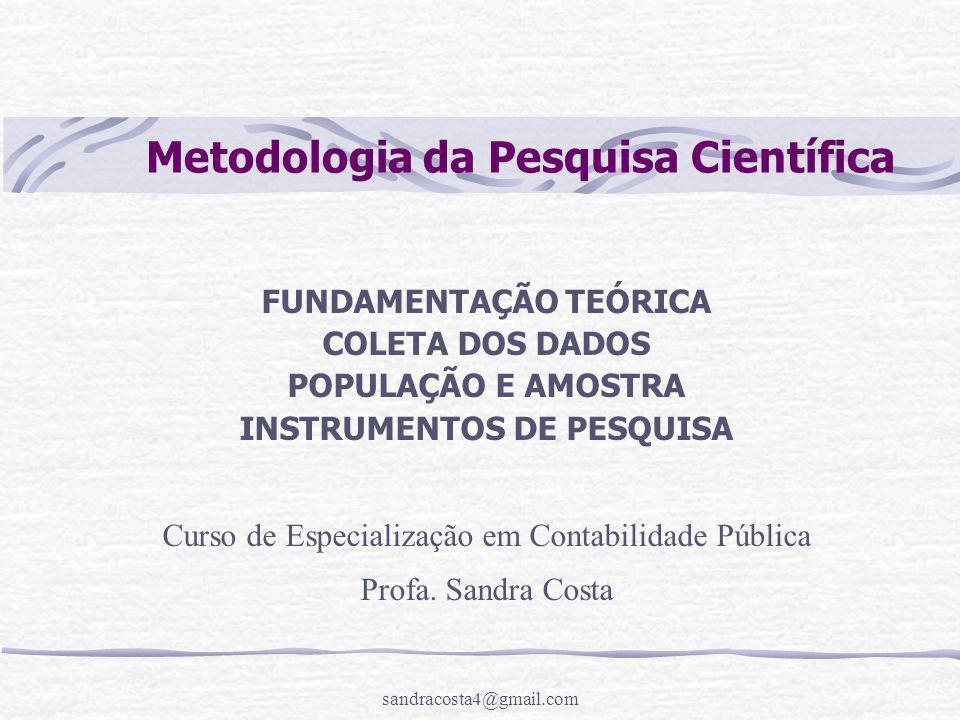 sandracosta4@gmail.com Metodologia da Pesquisa Científica FUNDAMENTAÇÃO TEÓRICA COLETA DOS DADOS POPULAÇÃO E AMOSTRA INSTRUMENTOS DE PESQUISA Curso de Especialização em Contabilidade Pública Profa.