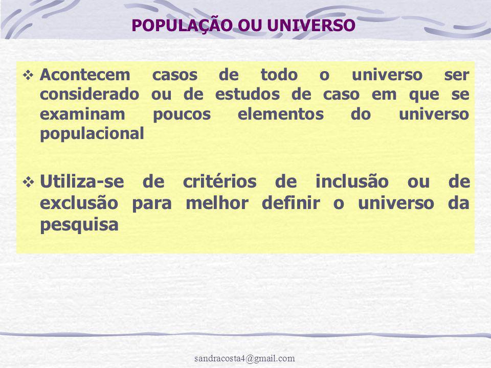 sandracosta4@gmail.com POPULAÇÃO OU UNIVERSO  Acontecem casos de todo o universo ser considerado ou de estudos de caso em que se examinam poucos elementos do universo populacional  Utiliza-se de critérios de inclusão ou de exclusão para melhor definir o universo da pesquisa