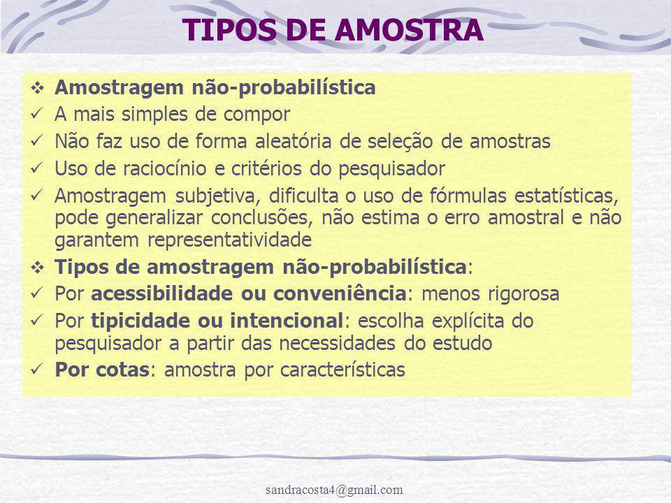 sandracosta4@gmail.com TIPOS DE AMOSTRA  Amostragem não-probabilística A mais simples de compor Não faz uso de forma aleatória de seleção de amostras Uso de raciocínio e critérios do pesquisador Amostragem subjetiva, dificulta o uso de fórmulas estatísticas, pode generalizar conclusões, não estima o erro amostral e não garantem representatividade  Tipos de amostragem não-probabilística: Por acessibilidade ou conveniência: menos rigorosa Por tipicidade ou intencional: escolha explícita do pesquisador a partir das necessidades do estudo Por cotas: amostra por características