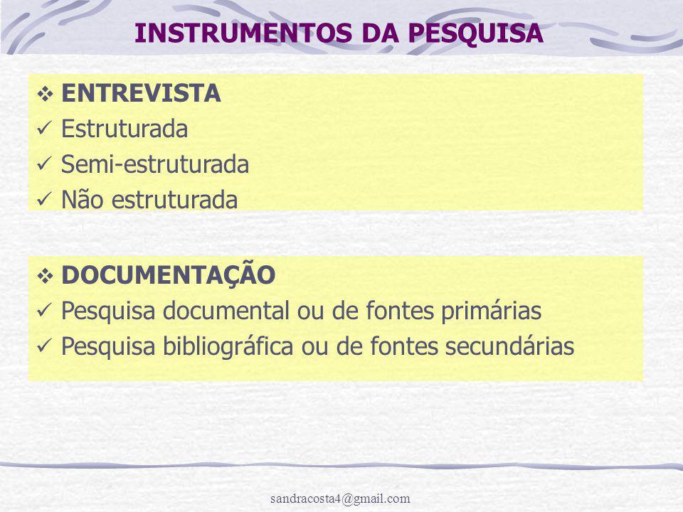 sandracosta4@gmail.com INSTRUMENTOS DA PESQUISA  ENTREVISTA Estruturada Semi-estruturada Não estruturada  DOCUMENTAÇÃO Pesquisa documental ou de fontes primárias Pesquisa bibliográfica ou de fontes secundárias