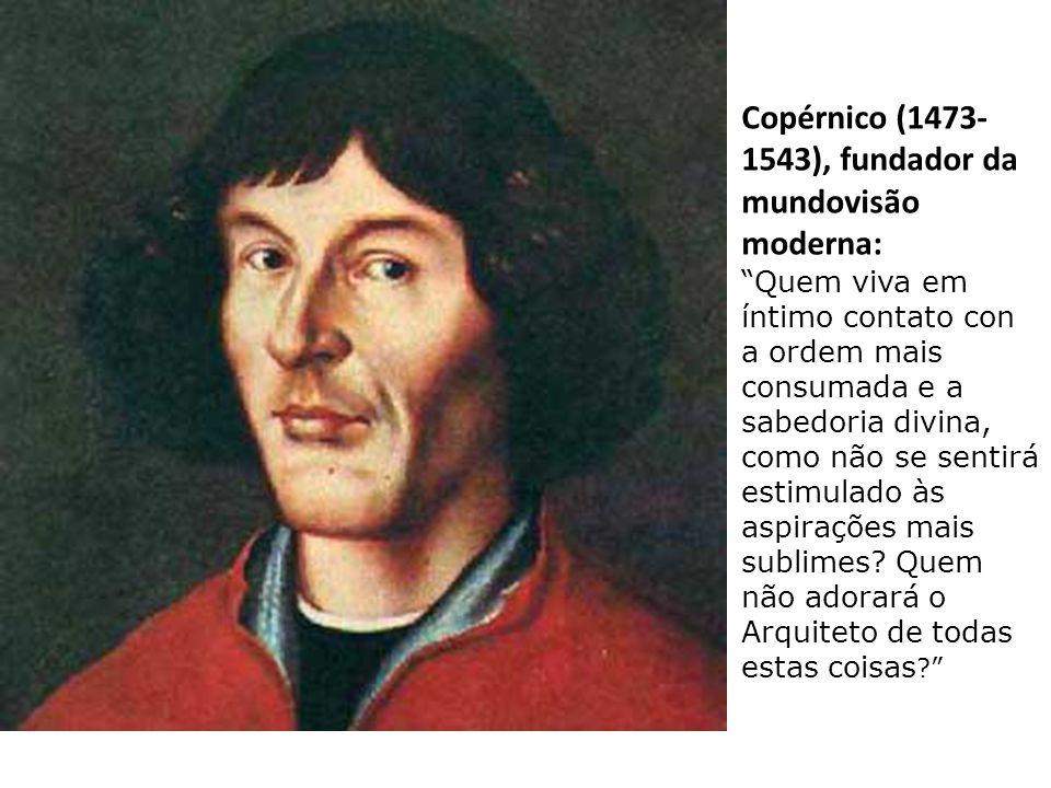 Copérnico (1473- 1543), fundador da mundovisão moderna: Quem viva em íntimo contato con a ordem mais consumada e a sabedoria divina, como não se sentirá estimulado às aspirações mais sublimes.