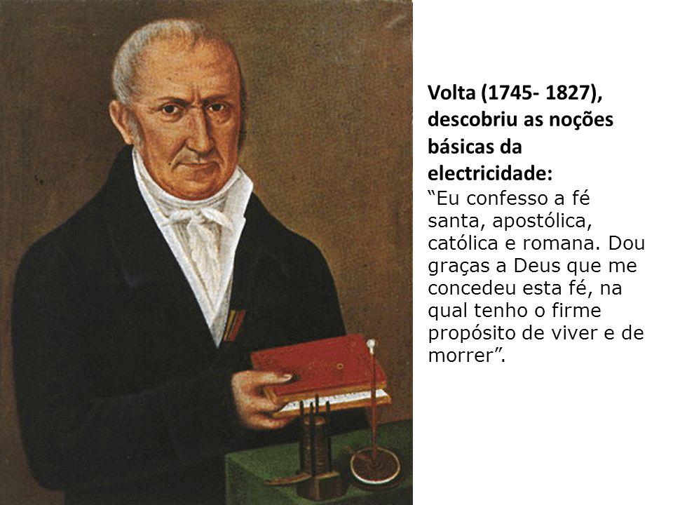 Volta (1745- 1827), descobriu as noções básicas da electricidade: Eu confesso a fé santa, apostólica, católica e romana.