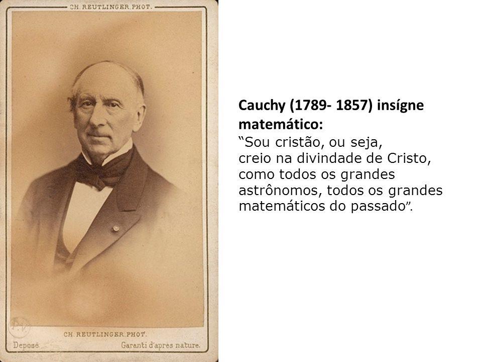Cauchy (1789- 1857) insígne matemático: Sou cristão, ou seja, creio na divindade de Cristo, como todos os grandes astrônomos, todos os grandes matemáticos do passado .