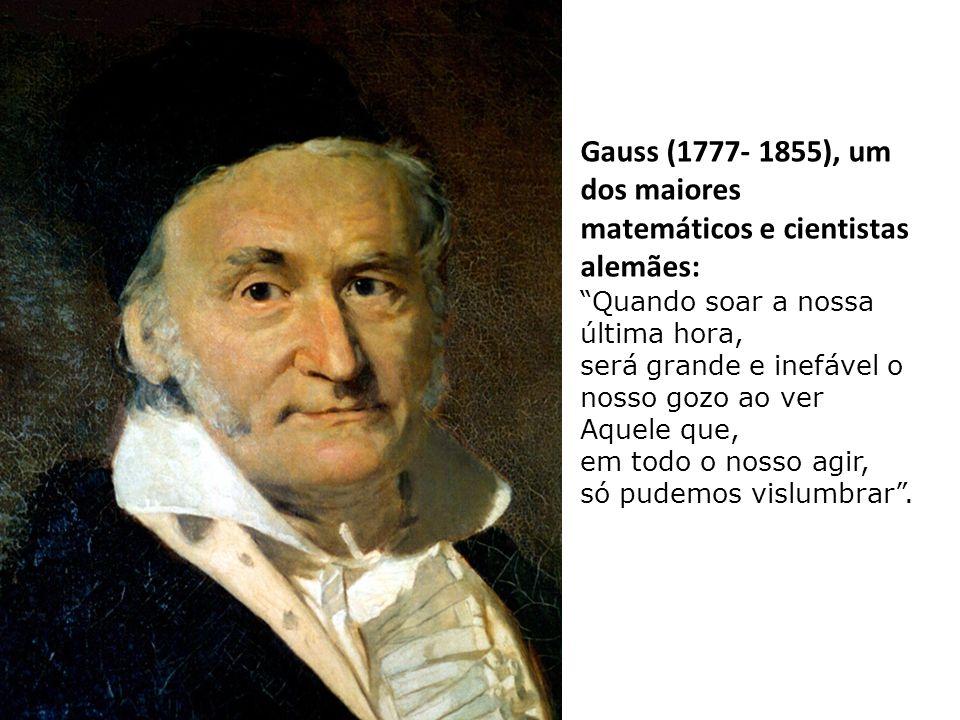 Gauss (1777- 1855), um dos maiores matemáticos e cientistas alemães: Quando soar a nossa última hora, será grande e inefável o nosso gozo ao ver Aquele que, em todo o nosso agir, só pudemos vislumbrar .