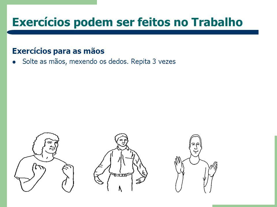 Exercícios podem ser feitos no Trabalho Exercícios para as mãos Solte as mãos, mexendo os dedos. Repita 3 vezes