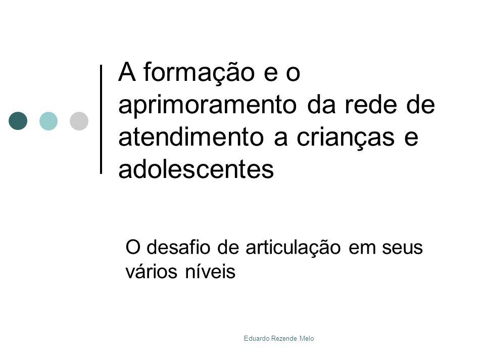 A formação e o aprimoramento da rede de atendimento a crianças e adolescentes O desafio de articulação em seus vários níveis Eduardo Rezende Melo
