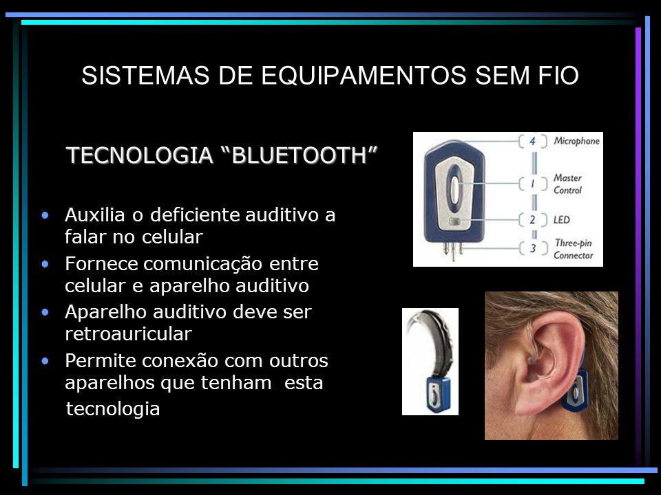 SISTEMAS DE EQUIPAMENTOS SEM FIO TECNOLOGIA BLUETOOTH TECNOLOGIA BLUETOOTH Auxilia o deficiente auditivo a falar no celular Fornece comunicação entre celular e aparelho auditivo Aparelho auditivo deve ser retroauricular Permite conexão com outros aparelhos que tenham esta tecnologia