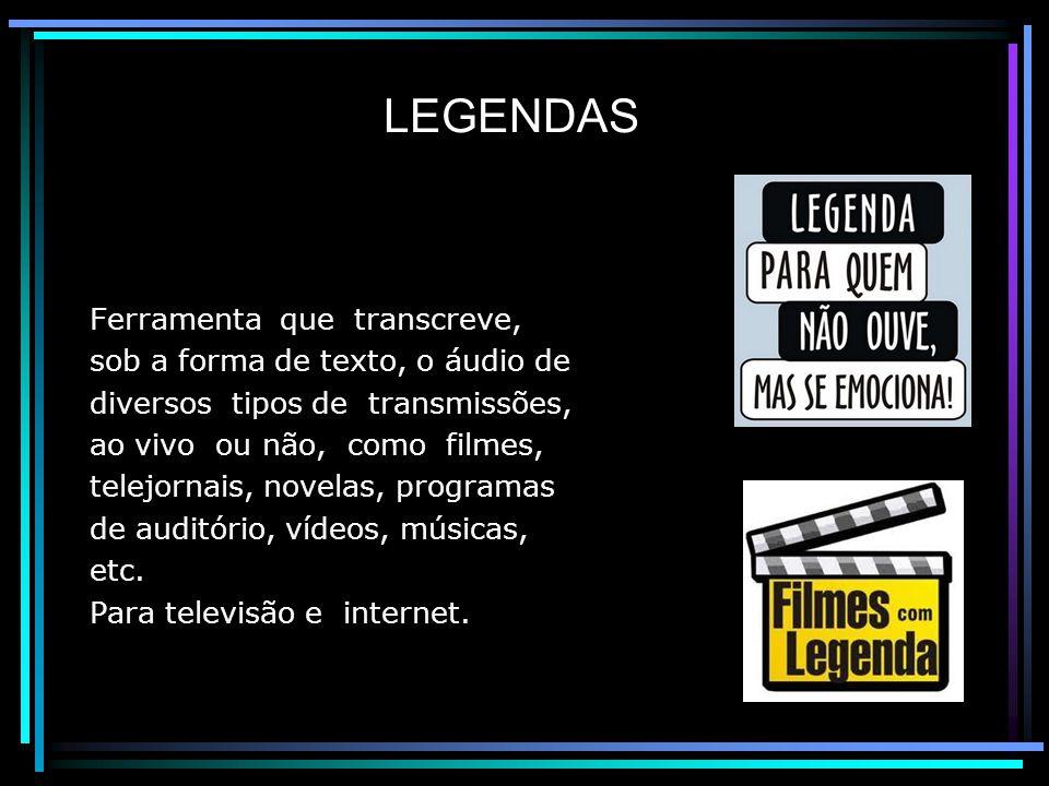 LEGENDAS Ferramenta que transcreve, sob a forma de texto, o áudio de diversos tipos de transmissões, ao vivo ou não, como filmes, telejornais, novelas, programas de auditório, vídeos, músicas, etc.