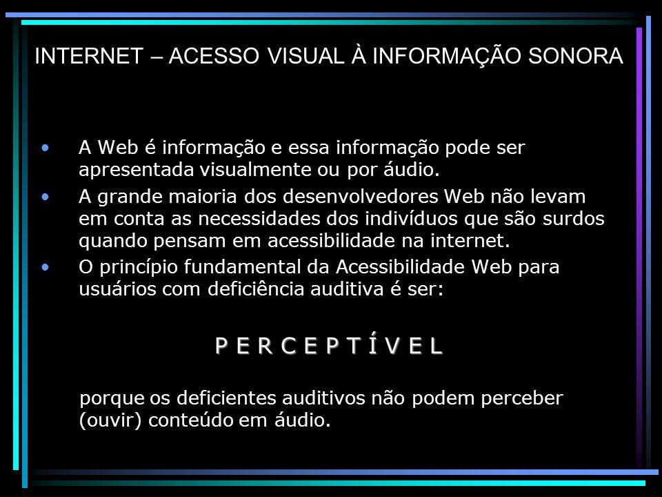 INTERNET – ACESSO VISUAL À INFORMAÇÃO SONORA A Web é informação e essa informação pode ser apresentada visualmente ou por áudio.