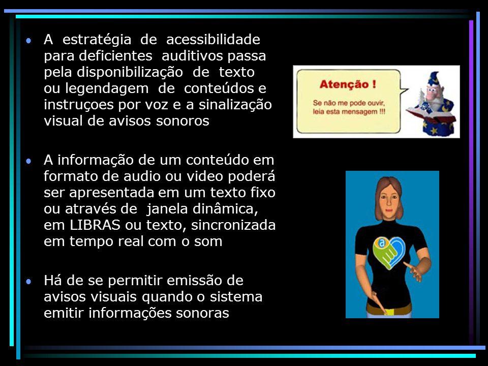 A estratégia de acessibilidade para deficientes auditivos passa pela disponibilização de texto ou legendagem de conteúdos e instruçoes por voz e a sinalização visual de avisos sonoros A informação de um conteúdo em formato de audio ou video poderá ser apresentada em um texto fixo ou através de janela dinâmica, em LIBRAS ou texto, sincronizada em tempo real com o som Há de se permitir emissão de avisos visuais quando o sistema emitir informações sonoras