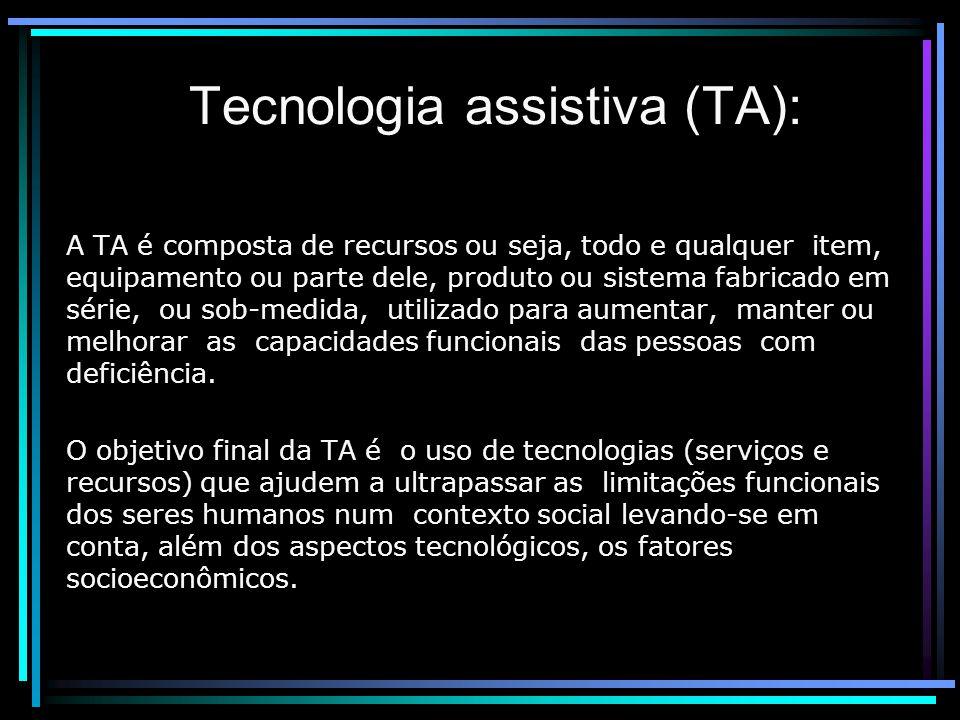Tecnologia assistiva (TA): A TA é composta de recursos ou seja, todo e qualquer item, equipamento ou parte dele, produto ou sistema fabricado em série, ou sob-medida, utilizado para aumentar, manter ou melhorar as capacidades funcionais das pessoas com deficiência.