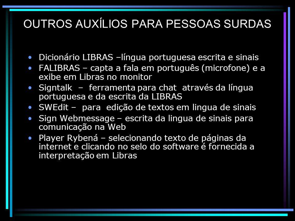 OUTROS AUXÍLIOS PARA PESSOAS SURDAS Dicionário LIBRAS –língua portuguesa escrita e sinais FALIBRAS – capta a fala em português (microfone) e a exibe em Libras no monitor Signtalk – ferramenta para chat através da língua portuguesa e da escrita da LIBRAS SWEdit – para edição de textos em lingua de sinais Sign Webmessage – escrita da lingua de sinais para comunicação na Web Player Rybená – selecionando texto de páginas da internet e clicando no selo do software é fornecida a interpretação em Libras