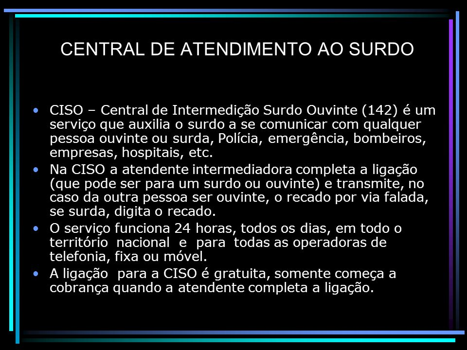 CENTRAL DE ATENDIMENTO AO SURDO CISO – Central de Intermedição Surdo Ouvinte (142) é um serviço que auxilia o surdo a se comunicar com qualquer pessoa ouvinte ou surda, Polícia, emergência, bombeiros, empresas, hospitais, etc.