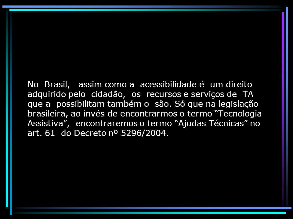 No Brasil, assim como a acessibilidade é um direito adquirido pelo cidadão, os recursos e serviços de TA que a possibilitam também o são.
