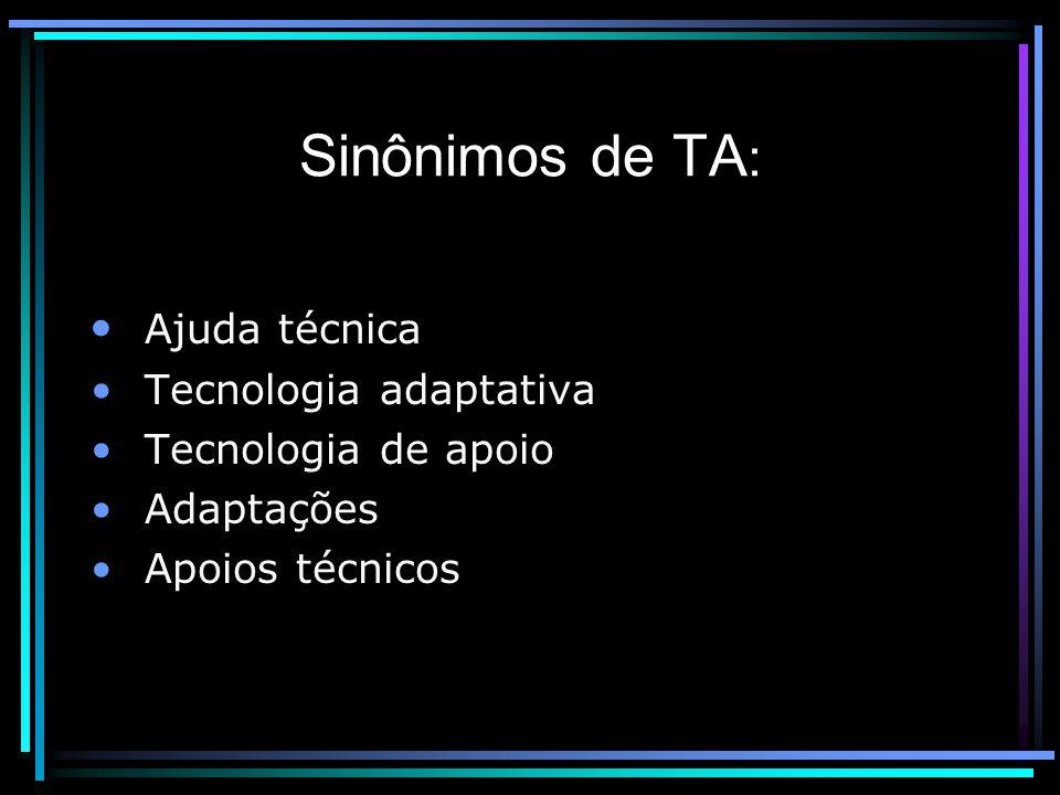 Sinônimos de TA : Ajuda técnica Tecnologia adaptativa Tecnologia de apoio Adaptações Apoios técnicos
