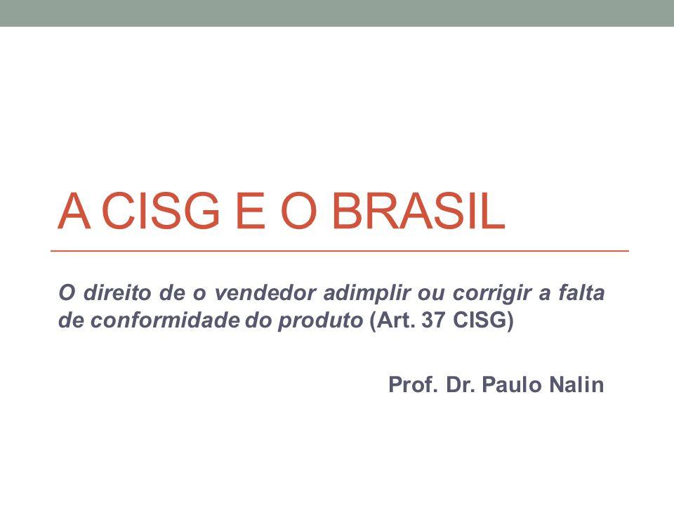 A CISG E O BRASIL O direito de o vendedor adimplir ou corrigir a falta de conformidade do produto (Art. 37 CISG) Prof. Dr. Paulo Nalin