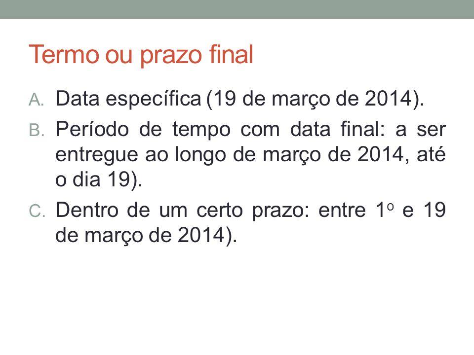 Termo ou prazo final A. Data específica (19 de março de 2014). B. Período de tempo com data final: a ser entregue ao longo de março de 2014, até o dia