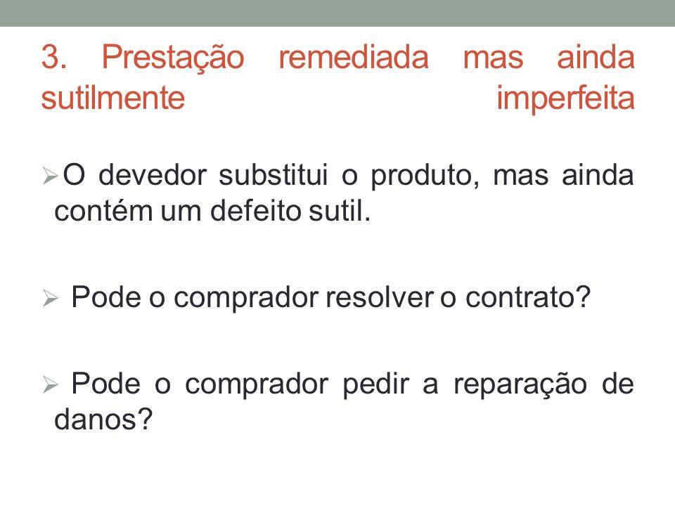 3. Prestação remediada mas ainda sutilmente imperfeita  O devedor substitui o produto, mas ainda contém um defeito sutil.  Pode o comprador resolver