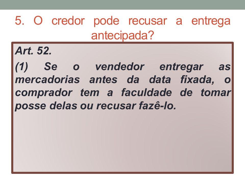 5. O credor pode recusar a entrega antecipada? Art. 52. (1) Se o vendedor entregar as mercadorias antes da data fixada, o comprador tem a faculdade de