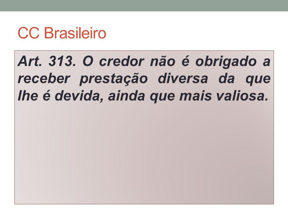 CC Brasileiro Art. 313. O credor não é obrigado a receber prestação diversa da que lhe é devida, ainda que mais valiosa.