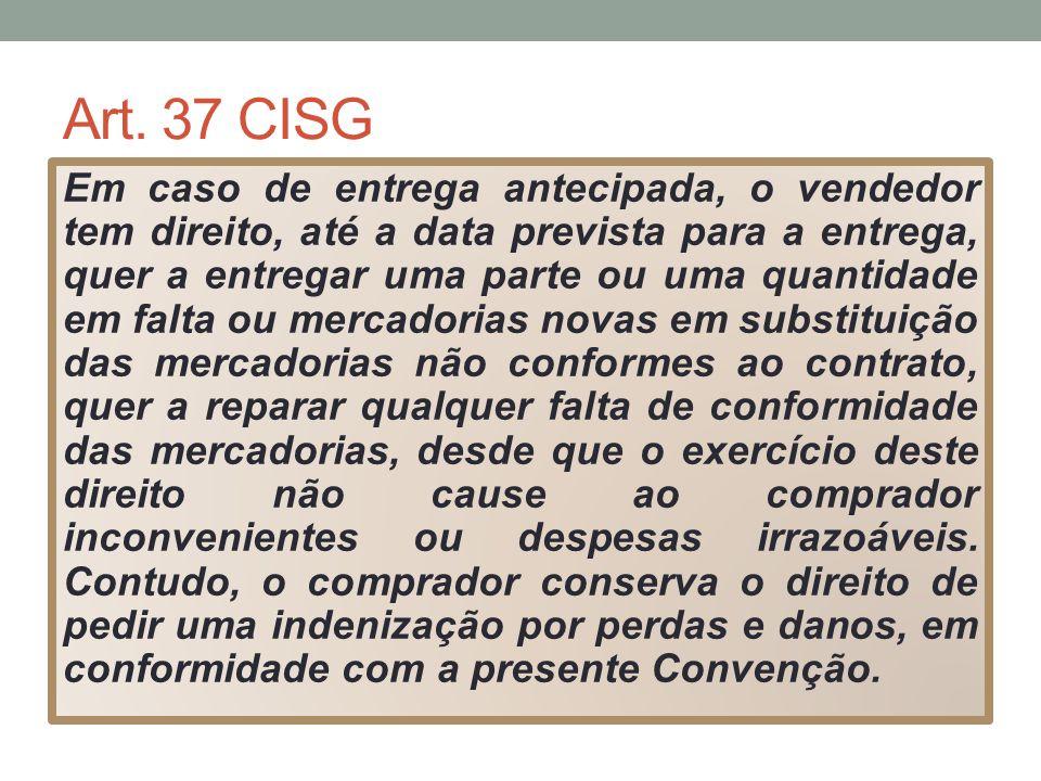 Art. 37 CISG Em caso de entrega antecipada, o vendedor tem direito, até a data prevista para a entrega, quer a entregar uma parte ou uma quantidade em