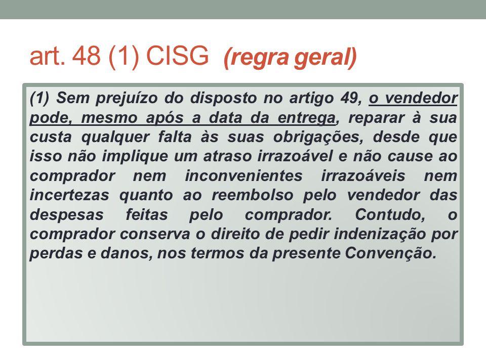 art. 48 (1) CISG (regra geral) (1) Sem prejuízo do disposto no artigo 49, o vendedor pode, mesmo após a data da entrega, reparar à sua custa qualquer