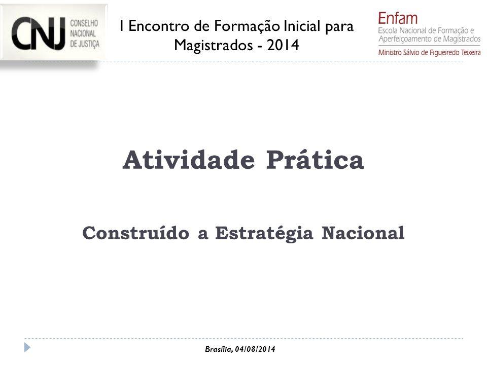 Atividade Prática Construído a Estratégia Nacional I Encontro de Formação Inicial para Magistrados - 2014 Brasília, 04/08/2014