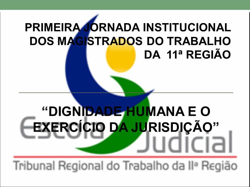 """PRIMEIRA JORNADA INSTITUCIONAL DOS MAGISTRADOS DO TRABALHO DA 11ª REGIÃO """"DIGNIDADE HUMANA E O EXERCÍCIO DA JURISDIÇÃO"""""""