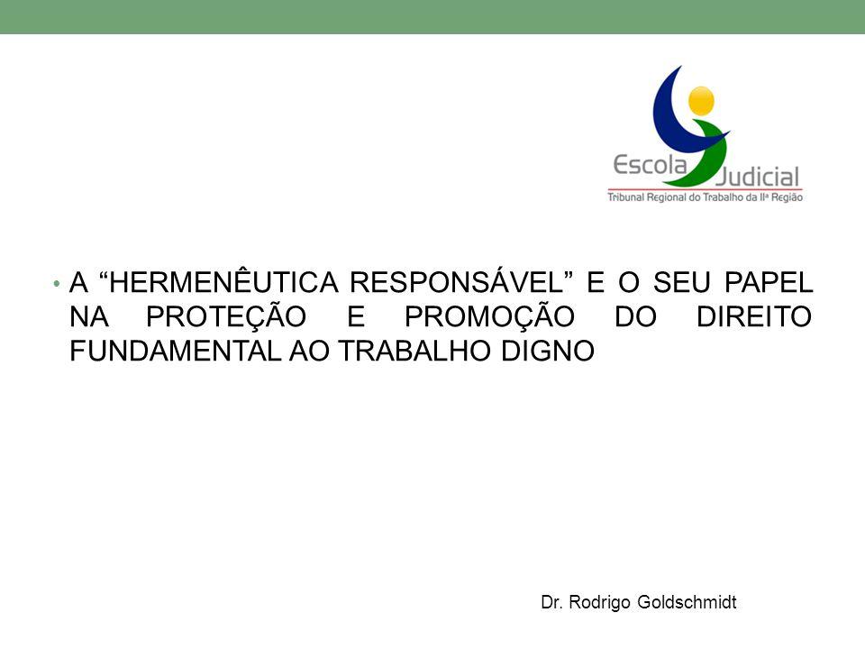 """A """"HERMENÊUTICA RESPONSÁVEL"""" E O SEU PAPEL NA PROTEÇÃO E PROMOÇÃO DO DIREITO FUNDAMENTAL AO TRABALHO DIGNO Dr. Rodrigo Goldschmidt"""