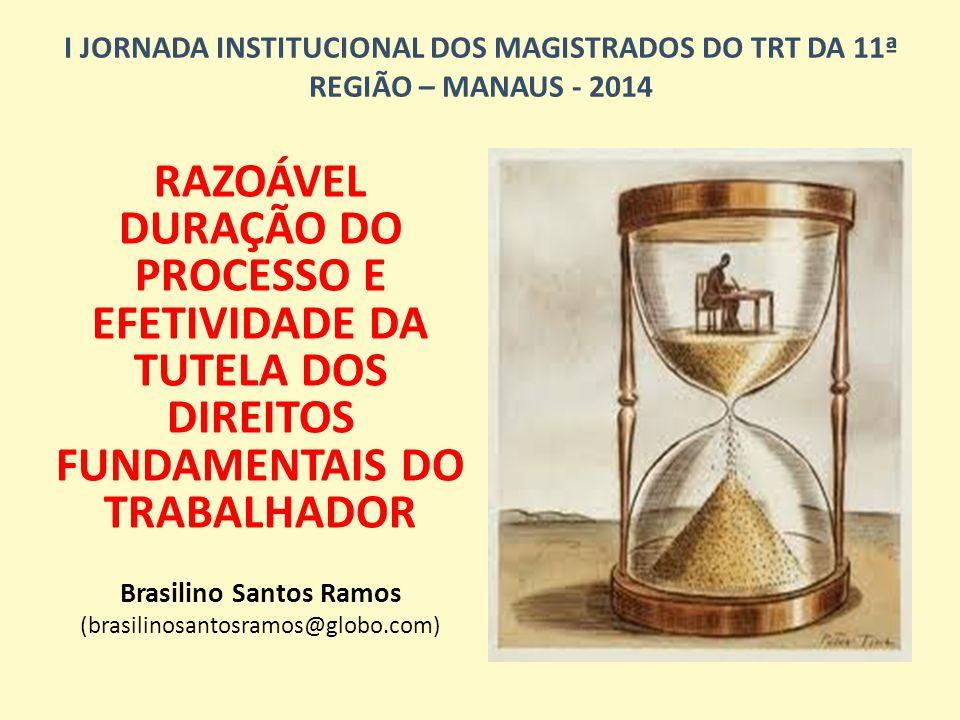 I JORNADA INSTITUCIONAL DOS MAGISTRADOS DO TRT DA 11ª REGIÃO – MANAUS - 2014 RAZOÁVEL DURAÇÃO DO PROCESSO E EFETIVIDADE DA TUTELA DOS DIREITOS FUNDAMENTAIS DO TRABALHADOR Brasilino Santos Ramos (brasilinosantosramos@globo.com)