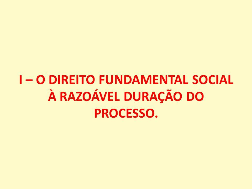I – O DIREITO FUNDAMENTAL SOCIAL À RAZOÁVEL DURAÇÃO DO PROCESSO.
