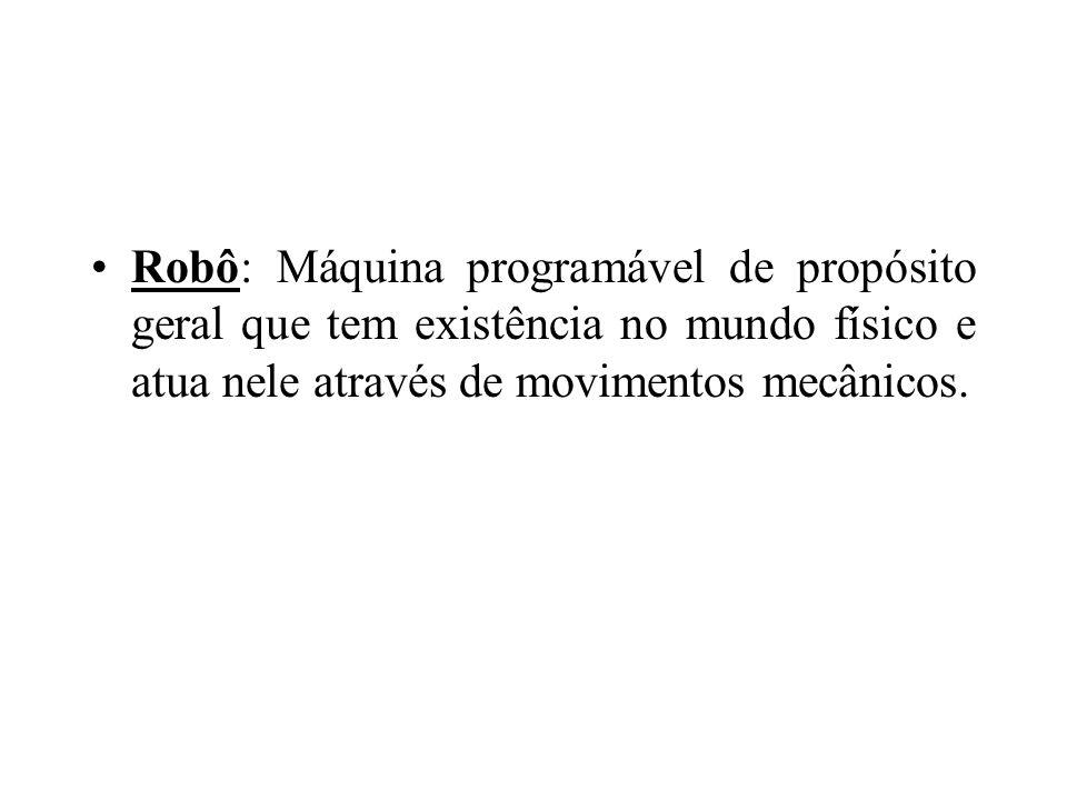 Robô: Máquina programável de propósito geral que tem existência no mundo físico e atua nele através de movimentos mecânicos.