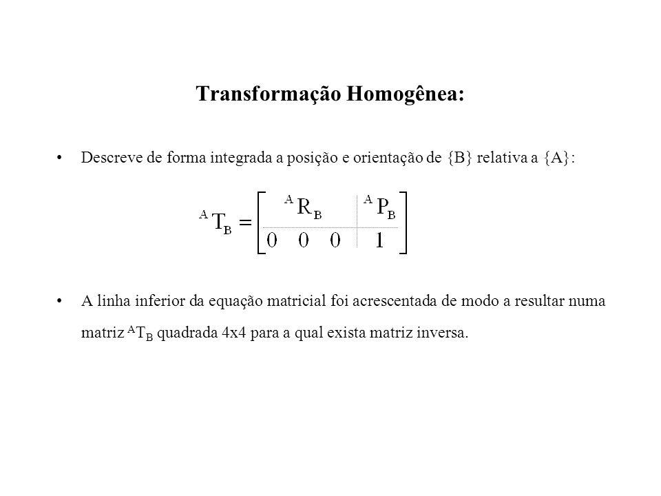 Transformação Homogênea: Descreve de forma integrada a posição e orientação de {B} relativa a {A}: A linha inferior da equação matricial foi acrescentada de modo a resultar numa matriz A T B quadrada 4x4 para a qual exista matriz inversa.