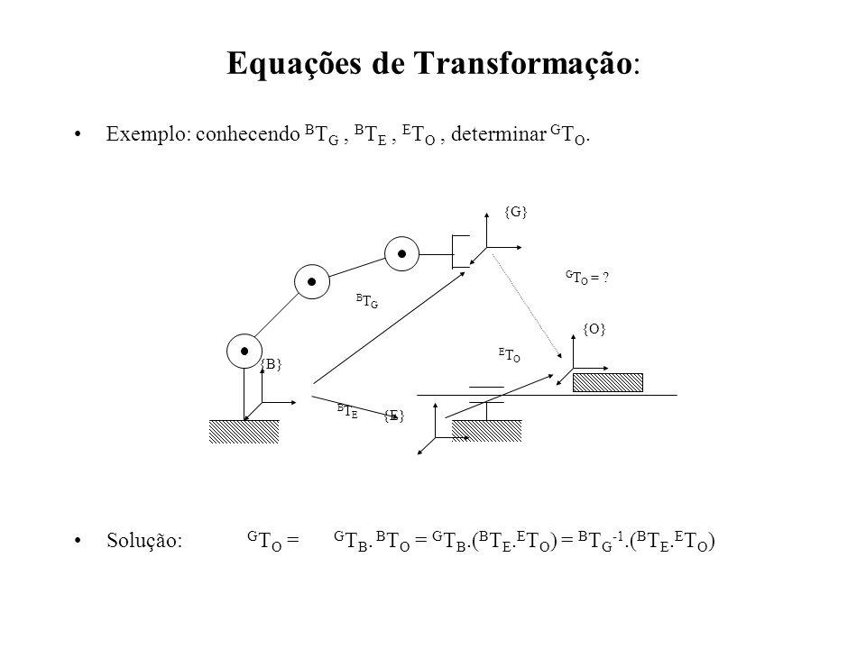 Equações de Transformação: Exemplo: conhecendo B T G, B T E, E T O, determinar G T O. Solução: G T O = G T B. B T O = G T B.( B T E. E T O ) = B T G -