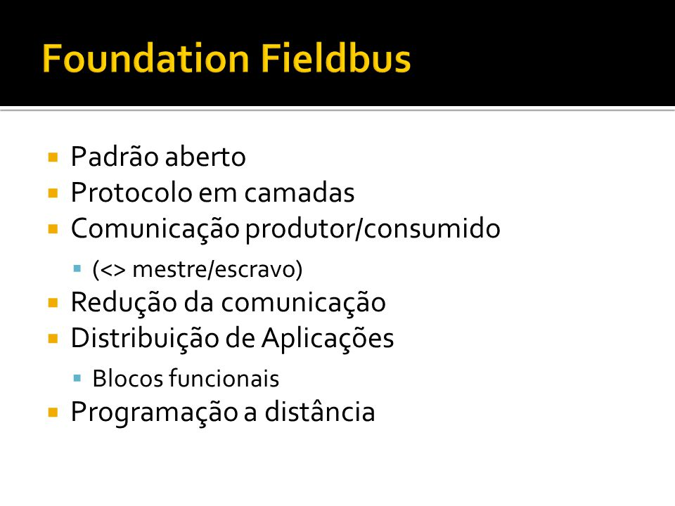  Padrão aberto  Protocolo em camadas  Comunicação produtor/consumido  (<> mestre/escravo)  Redução da comunicação  Distribuição de Aplicações  Blocos funcionais  Programação a distância